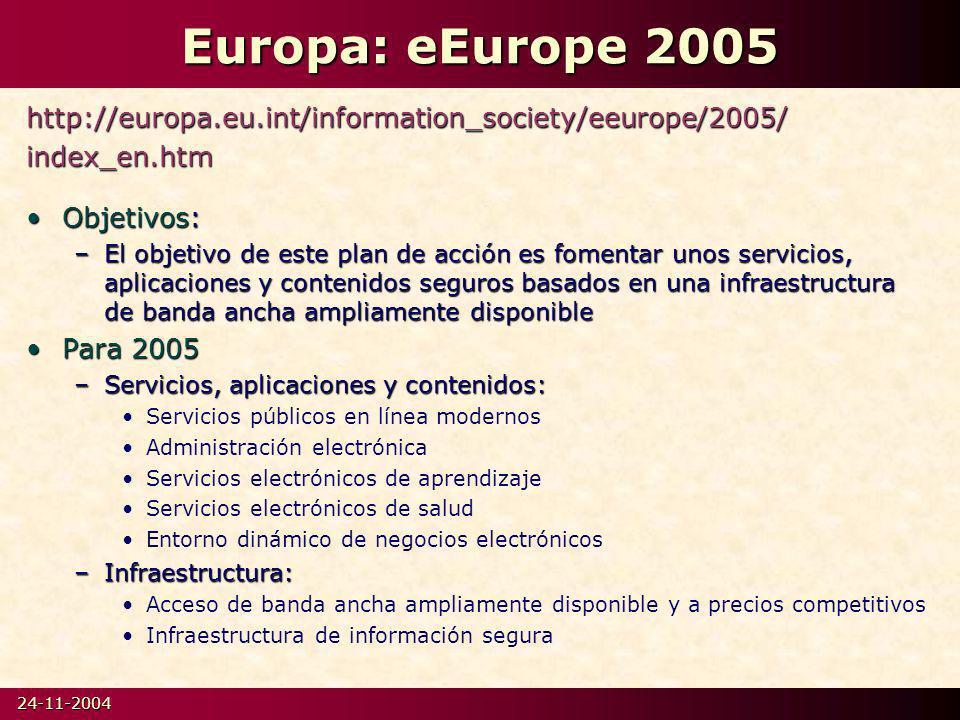24-11-2004 Europa: eEurope 2005 http://europa.eu.int/information_society/eeurope/2005/index_en.htm Objetivos:Objetivos: –El objetivo de este plan de acción es fomentar unos servicios, aplicaciones y contenidos seguros basados en una infraestructura de banda ancha ampliamente disponible Para 2005Para 2005 –Servicios, aplicaciones y contenidos: Servicios públicos en línea modernos Administración electrónica Servicios electrónicos de aprendizaje Servicios electrónicos de salud Entorno dinámico de negocios electrónicos –Infraestructura: Acceso de banda ancha ampliamente disponible y a precios competitivos Infraestructura de información segura