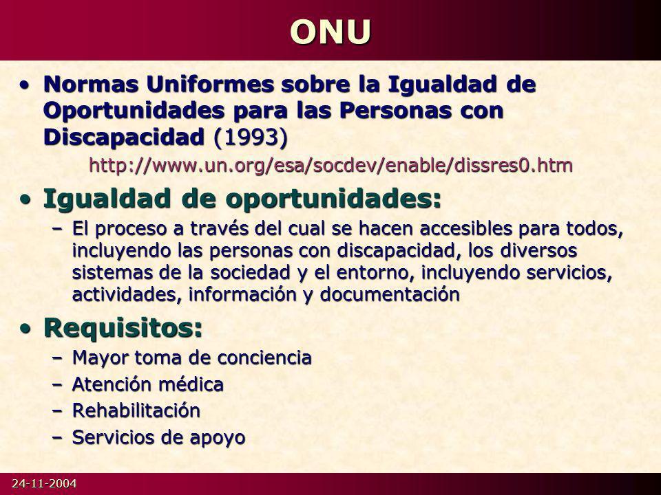 24-11-2004ONU Normas Uniformes sobre la Igualdad de Oportunidades para las Personas con Discapacidad (1993)Normas Uniformes sobre la Igualdad de Oportunidades para las Personas con Discapacidad (1993)http://www.un.org/esa/socdev/enable/dissres0.htm Igualdad de oportunidades:Igualdad de oportunidades: –El proceso a través del cual se hacen accesibles para todos, incluyendo las personas con discapacidad, los diversos sistemas de la sociedad y el entorno, incluyendo servicios, actividades, información y documentación Requisitos:Requisitos: –Mayor toma de conciencia –Atención médica –Rehabilitación –Servicios de apoyo