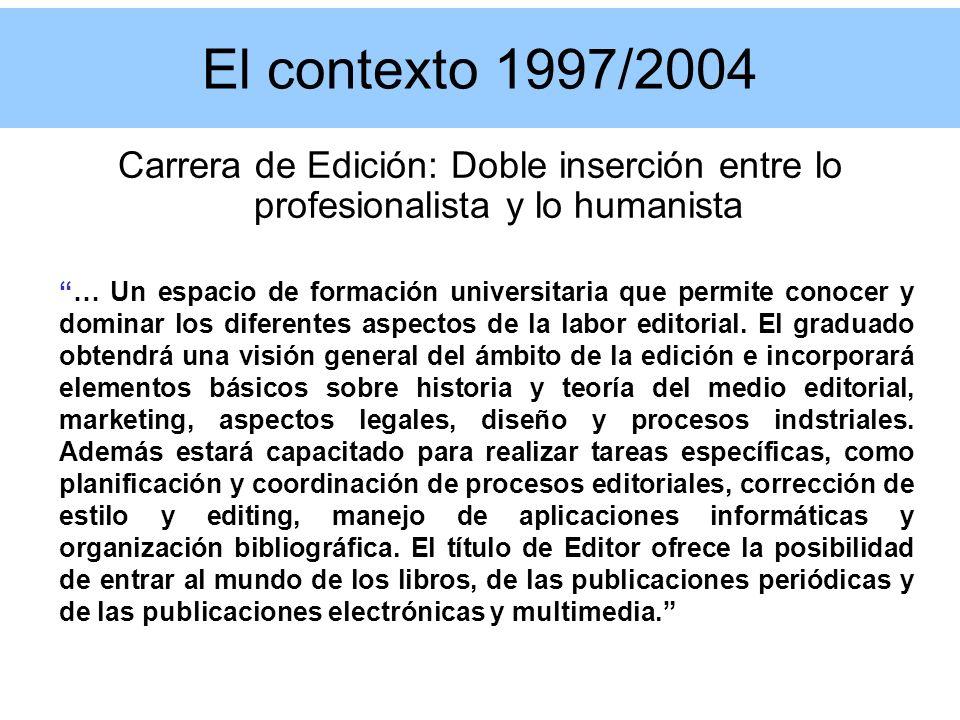 El contexto 1997/2004 Carrera de Edición: Doble inserción entre lo profesionalista y lo humanista … Un espacio de formación universitaria que permite conocer y dominar los diferentes aspectos de la labor editorial.