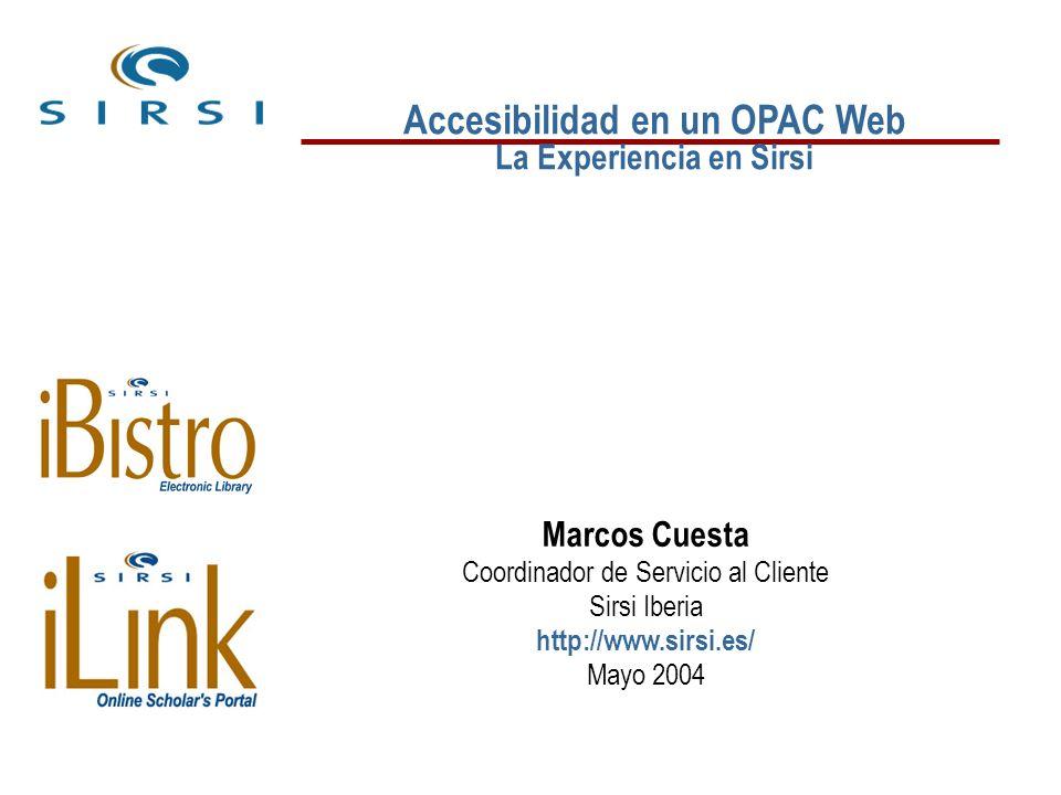 Accesibilidad en un OPAC Web La Experiencia en Sirsi Marcos Cuesta Coordinador de Servicio al Cliente Sirsi Iberia http://www.sirsi.es/ Mayo 2004
