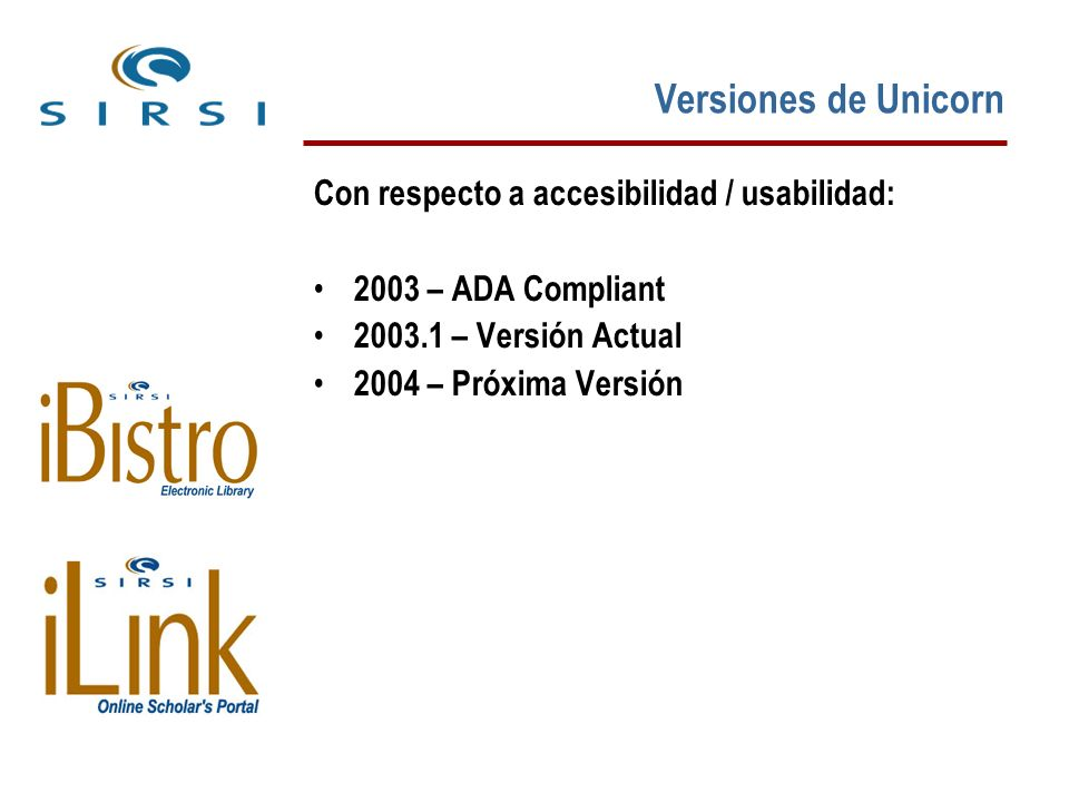 Más Información Unicorn y ADA: http://www.sirsi.com/Aboutsirsi/leadingtechnologies.html# ada Voluntary Product Accessibility Template http://www.sirsi.com/Aboutsirsi/access_vpat.html
