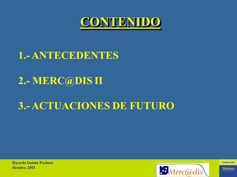 Ricardo Gaitán Pacheco Octubre 2001 1 1.- ANTECEDENTES 2.- MERC@DIS II 3.- ACTUACIONES DE FUTURO CONTENIDO