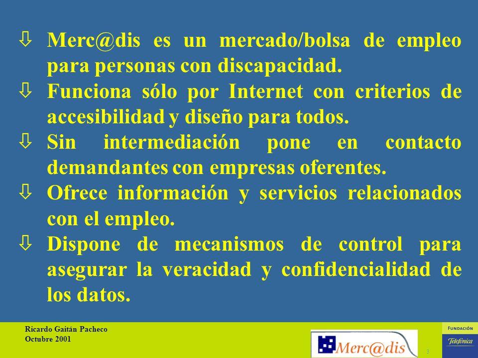Ricardo Gaitán Pacheco Octubre 2001 3 òMerc@dis es un mercado/bolsa de empleo para personas con discapacidad.