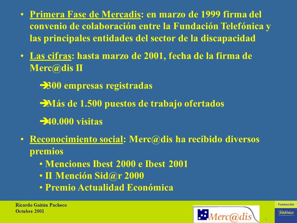 Ricardo Gaitán Pacheco Octubre 2001 4 Primera Fase de Mercadis: en marzo de 1999 firma del convenio de colaboración entre la Fundación Telefónica y las principales entidades del sector de la discapacidad Las cifras: hasta marzo de 2001, fecha de la firma de Merc@dis II 300 empresas registradas Más de 1.500 puestos de trabajo ofertados 40.000 visitas Reconocimiento social: Merc@dis ha recibido diversos premios Menciones Ibest 2000 e Ibest 2001 II Mención Sid@r 2000 Premio Actualidad Económica