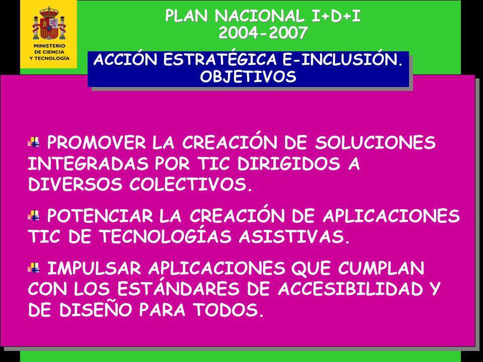 PLAN NACIONAL I+D+I 2004-2007 PLAN NACIONAL I+D+I 2004-2007 PROMOVER LA CREACIÓN DE SOLUCIONES INTEGRADAS POR TIC DIRIGIDOS A DIVERSOS COLECTIVOS.