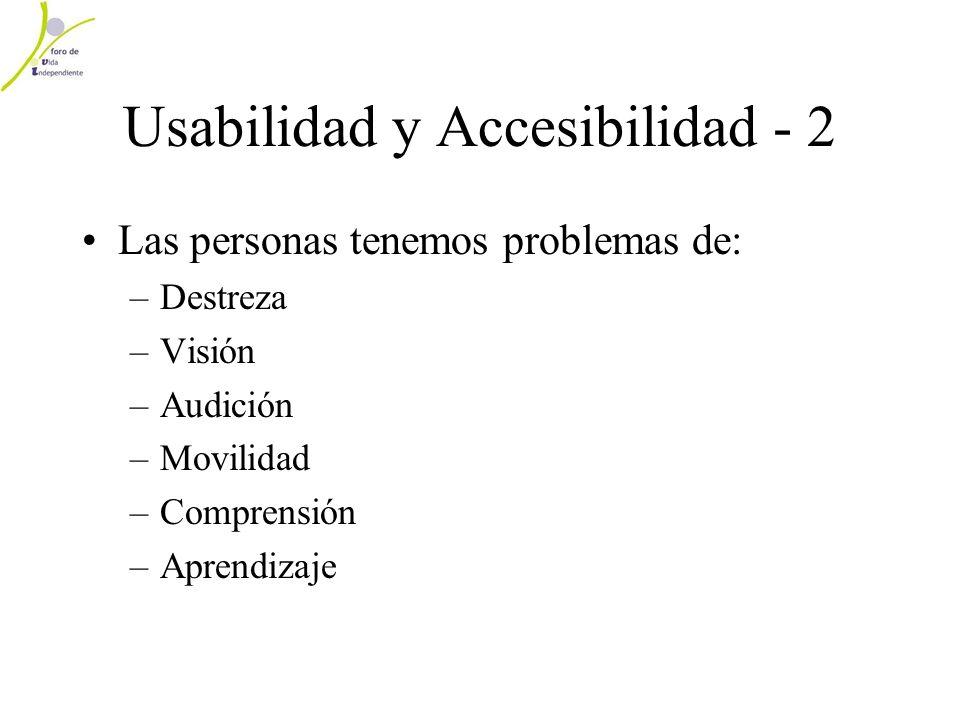 Usabilidad y Accesibilidad - 2 Las personas tenemos problemas de: –Destreza –Visión –Audición –Movilidad –Comprensión –Aprendizaje