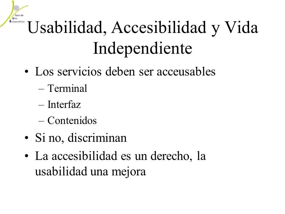 Usabilidad, Accesibilidad y Vida Independiente Los servicios deben ser acceusables –Terminal –Interfaz –Contenidos Si no, discriminan La accesibilidad