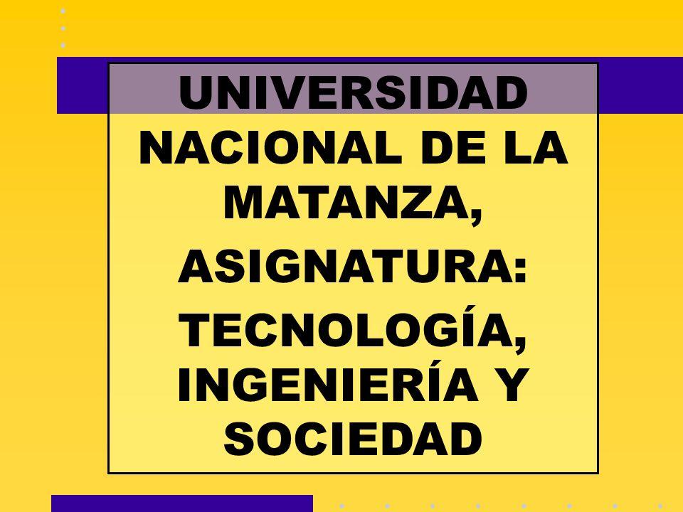 UNIVERSIDAD NACIONAL DE LA MATANZA, ASIGNATURA: TECNOLOGÍA, INGENIERÍA Y SOCIEDAD