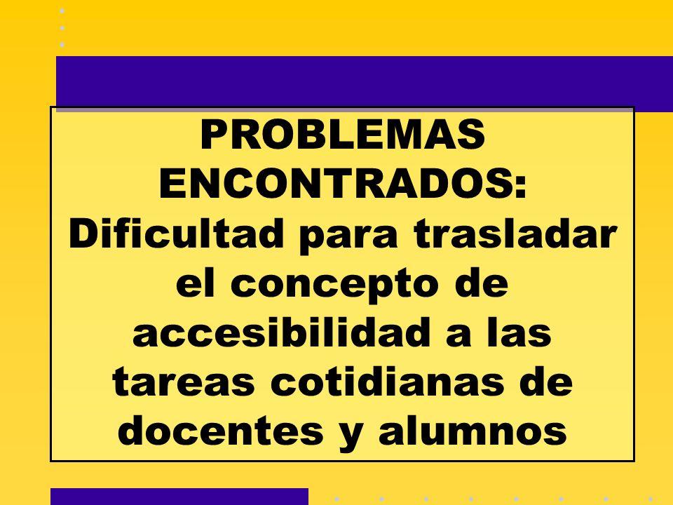 PROBLEMAS ENCONTRADOS: Dificultad para trasladar el concepto de accesibilidad a las tareas cotidianas de docentes y alumnos
