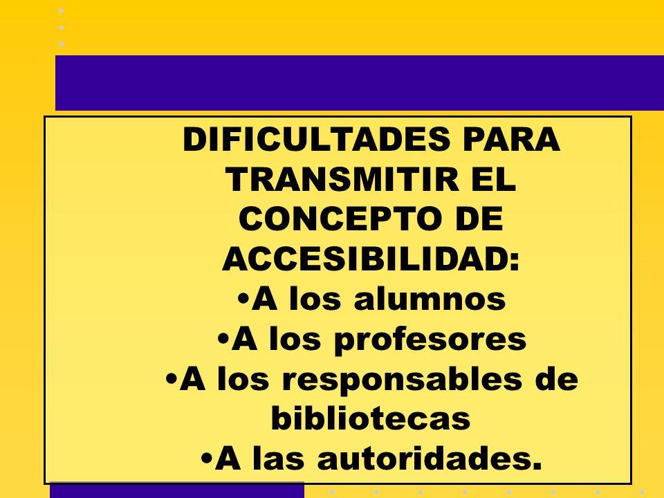DIFICULTADES PARA TRANSMITIR EL CONCEPTO DE ACCESIBILIDAD: A los alumnos A los profesores A los responsables de bibliotecas A las autoridades.