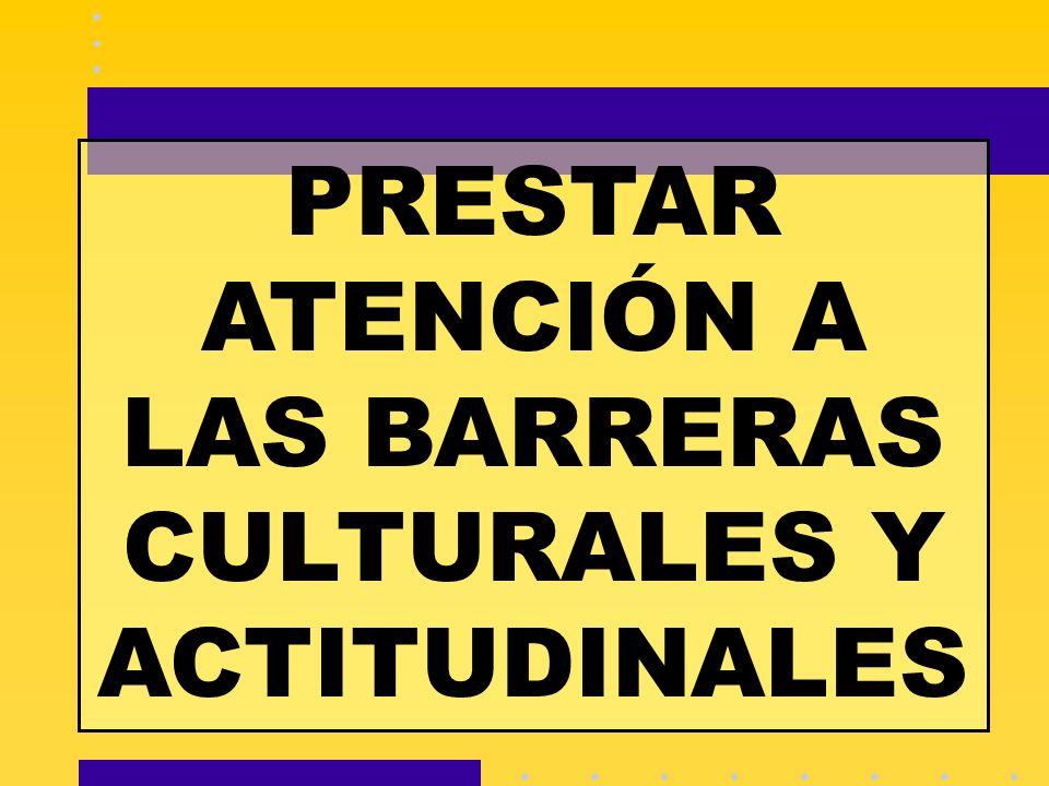 PRESTAR ATENCIÓN A LAS BARRERAS CULTURALES Y ACTITUDINALES