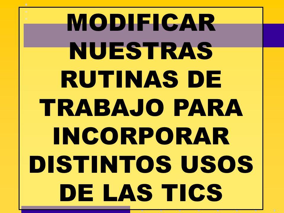 MODIFICAR NUESTRAS RUTINAS DE TRABAJO PARA INCORPORAR DISTINTOS USOS DE LAS TICS