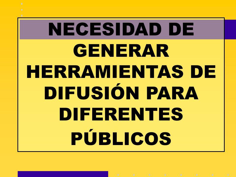 NECESIDAD DE GENERAR HERRAMIENTAS DE DIFUSIÓN PARA DIFERENTES PÚBLICOS