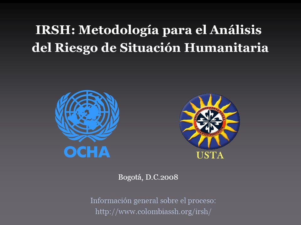 IRSH: Metodología para el Análisis del Riesgo de Situación Humanitaria USTA Bogotá, D.C.2008 Información general sobre el proceso: http://www.colombiassh.org/irsh/