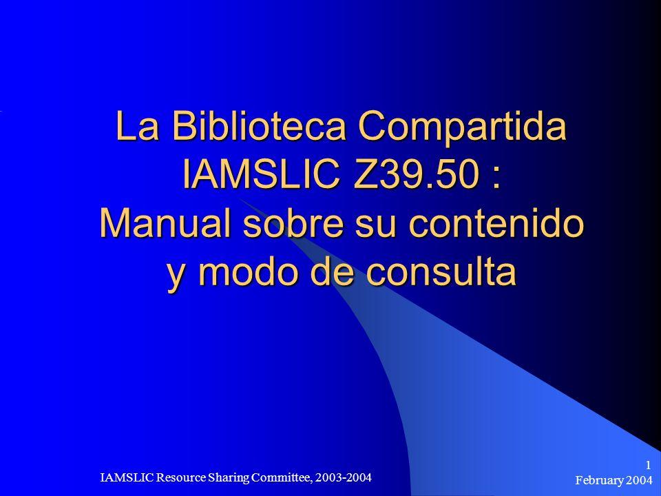 February 2004 IAMSLIC Resource Sharing Committee, 2003-2004 1 La Biblioteca Compartida IAMSLIC Z39.50 : Manual sobre su contenido y modo de consulta