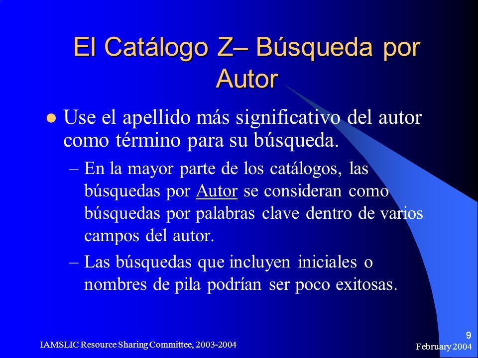 February 2004 IAMSLIC Resource Sharing Committee, 2003-2004 9 El Catálogo Z– Búsqueda por Autor Use el apellido más significativo del autor como térmi