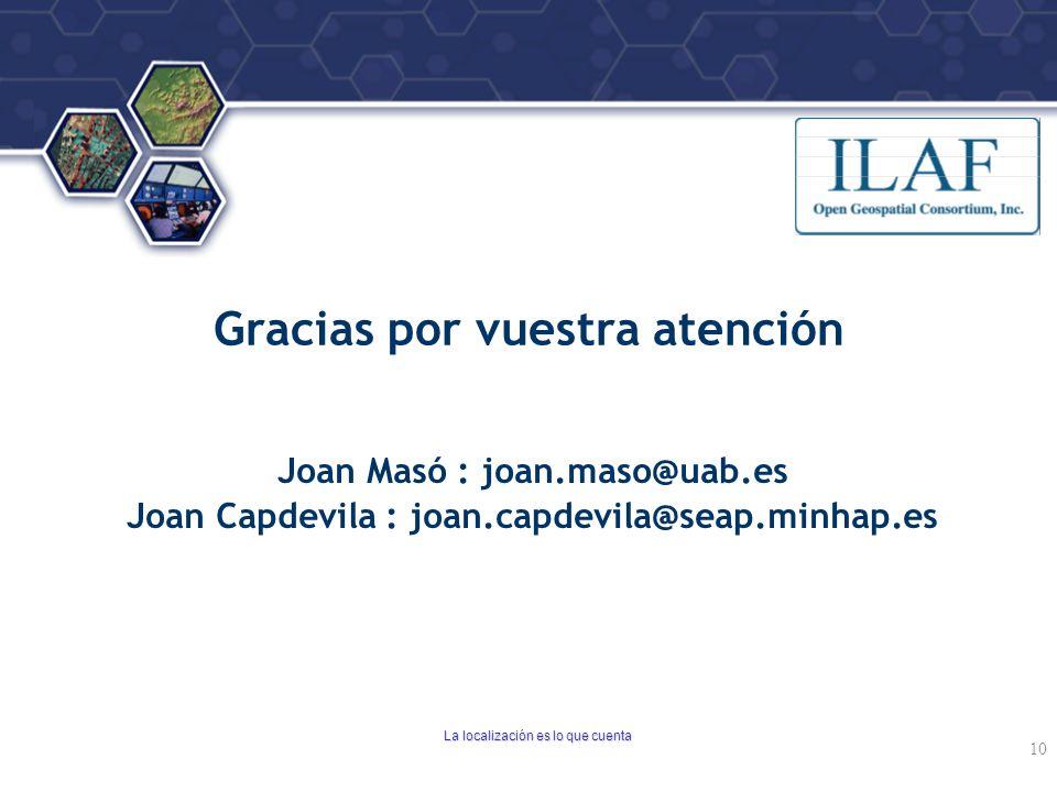 ® Gracias por vuestra atención Joan Masó : joan.maso@uab.es Joan Capdevila : joan.capdevila@seap.minhap.es La localización es lo que cuenta 10