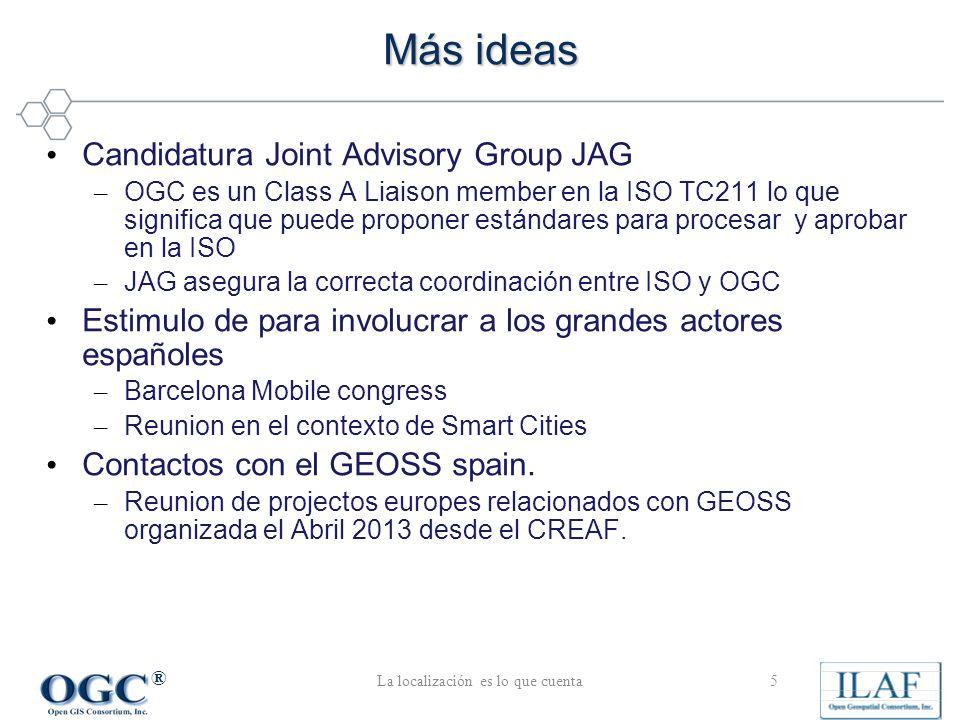 ® Candidatura Joint Advisory Group JAG – OGC es un Class A Liaison member en la ISO TC211 lo que significa que puede proponer estándares para procesar y aprobar en la ISO – JAG asegura la correcta coordinación entre ISO y OGC Estimulo de para involucrar a los grandes actores españoles – Barcelona Mobile congress – Reunion en el contexto de Smart Cities Contactos con el GEOSS spain.