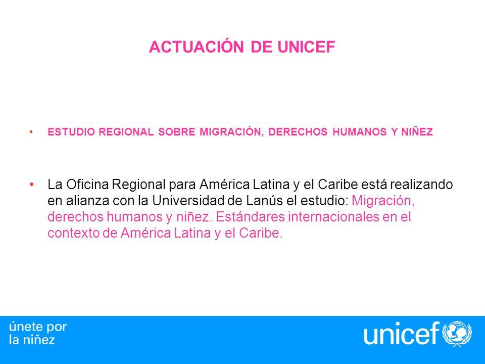 ACTUACIÓN DE UNICEF ESTUDIO REGIONAL SOBRE MIGRACIÓN, DERECHOS HUMANOS Y NIÑEZ La Oficina Regional para América Latina y el Caribe está realizando en alianza con la Universidad de Lanús el estudio: Migración, derechos humanos y niñez.