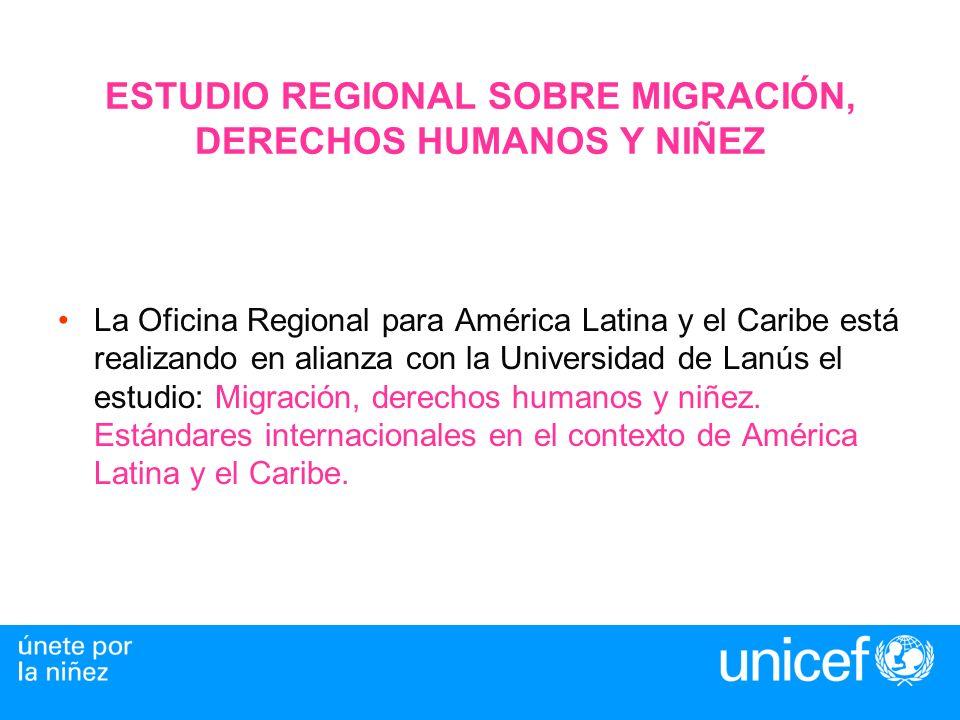 ESTUDIO REGIONAL SOBRE MIGRACIÓN, DERECHOS HUMANOS Y NIÑEZ La Oficina Regional para América Latina y el Caribe está realizando en alianza con la Universidad de Lanús el estudio: Migración, derechos humanos y niñez.