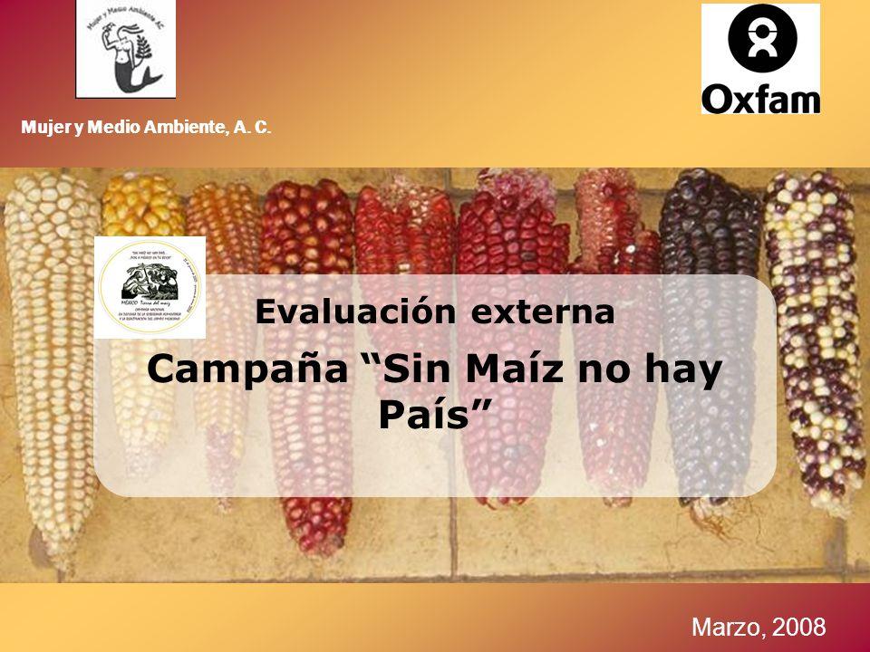 Mujer y Medio Ambiente, A. C. Marzo, 2008 Evaluación externa Campaña Sin Maíz no hay País