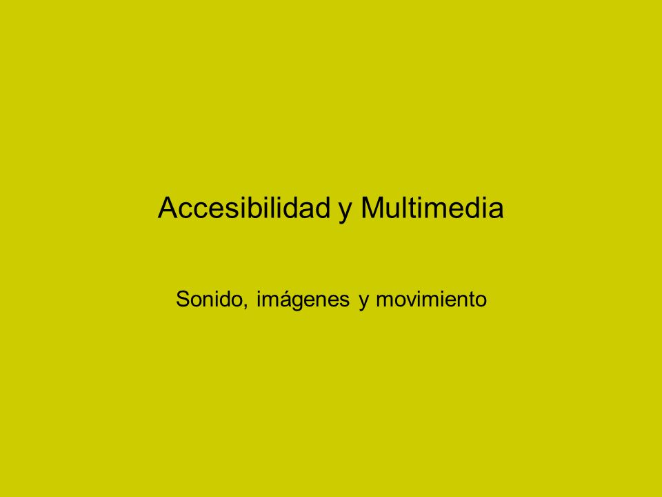 Accesibilidad y Multimedia Sonido, imágenes y movimiento