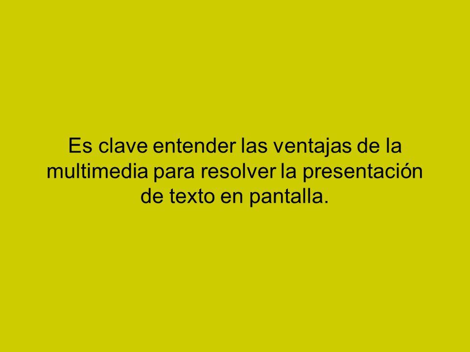 Es clave entender las ventajas de la multimedia para resolver la presentación de texto en pantalla.
