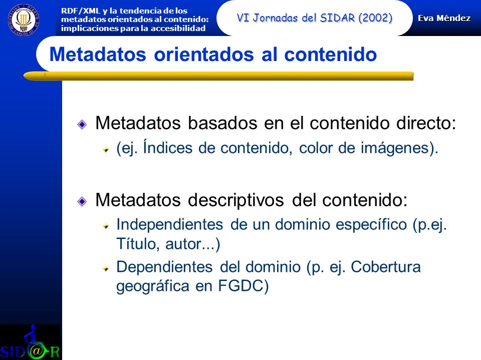 Eva Méndez RDF/XML y la tendencia de los metadatos orientados al contenido: implicaciones para la accesibilidad VI Jornadas del SIDAR (2002) Metadatos orientados al contenido Metadatos basados en el contenido directo: (ej.
