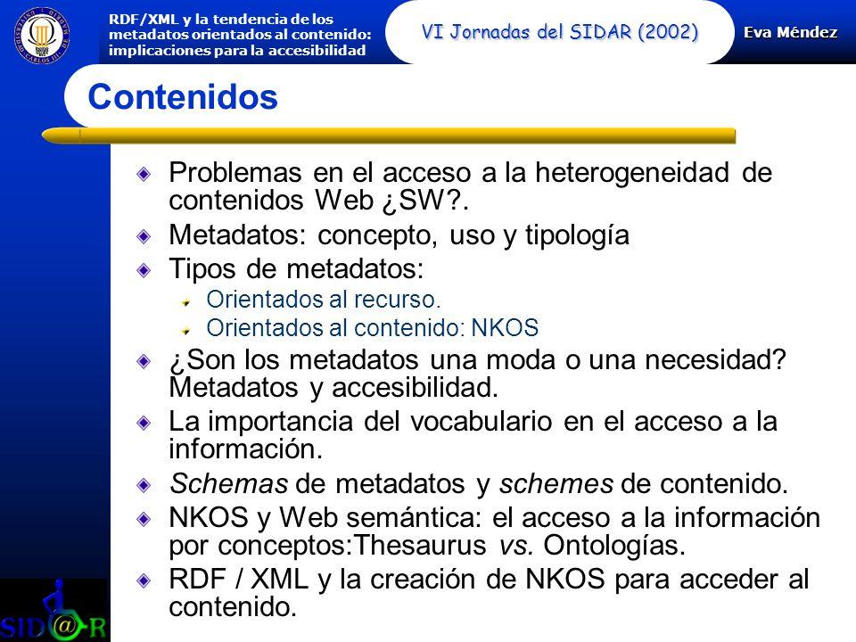 Eva Méndez RDF/XML y la tendencia de los metadatos orientados al contenido: implicaciones para la accesibilidad VI Jornadas del SIDAR (2002) Problemas en el acceso a la heterogeneidad de contenidos Web ¿SW .