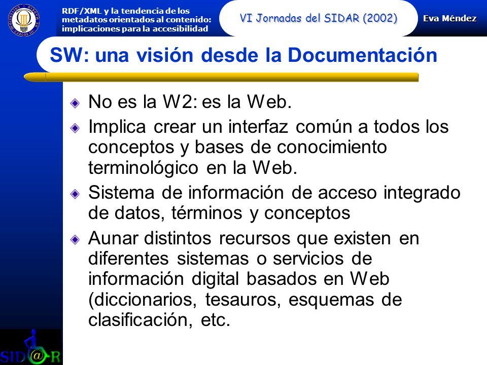 Eva Méndez RDF/XML y la tendencia de los metadatos orientados al contenido: implicaciones para la accesibilidad VI Jornadas del SIDAR (2002) SW: una visión desde la Documentación No es la W2: es la Web.