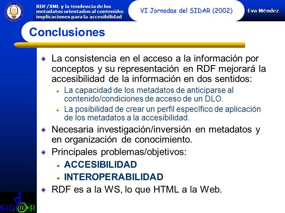 Eva Méndez RDF/XML y la tendencia de los metadatos orientados al contenido: implicaciones para la accesibilidad VI Jornadas del SIDAR (2002) Conclusiones La consistencia en el acceso a la información por conceptos y su representación en RDF mejorará la accesibilidad de la información en dos sentidos: La capacidad de los metadatos de anticiparse al contenido/condiciones de acceso de un DLO.
