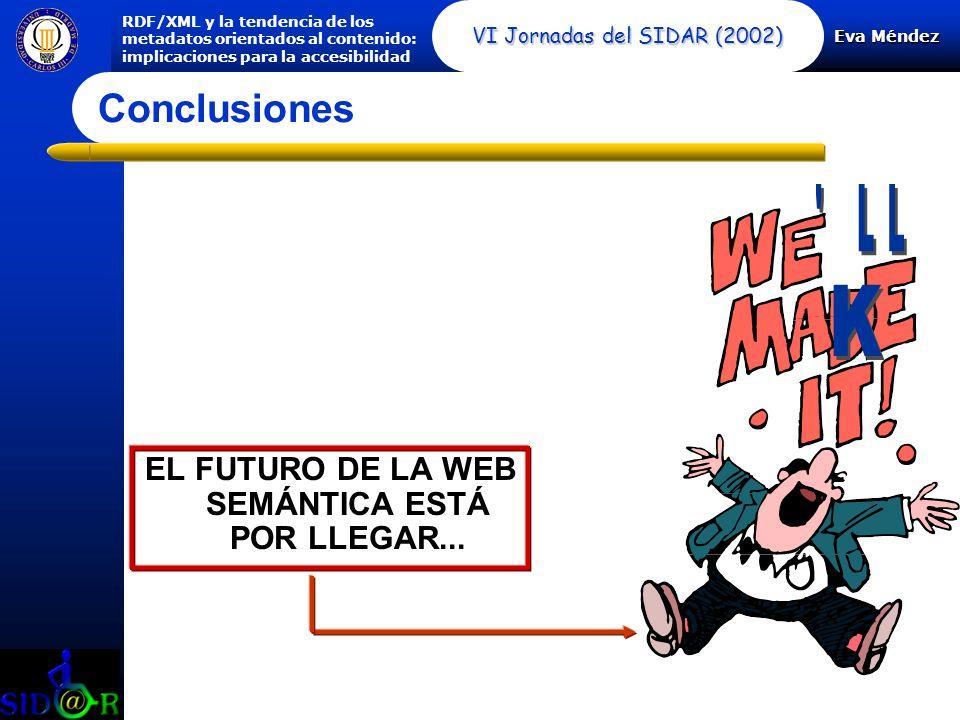 Eva Méndez RDF/XML y la tendencia de los metadatos orientados al contenido: implicaciones para la accesibilidad VI Jornadas del SIDAR (2002) Conclusiones EL FUTURO DE LA WEB SEMÁNTICA ESTÁ POR LLEGAR...