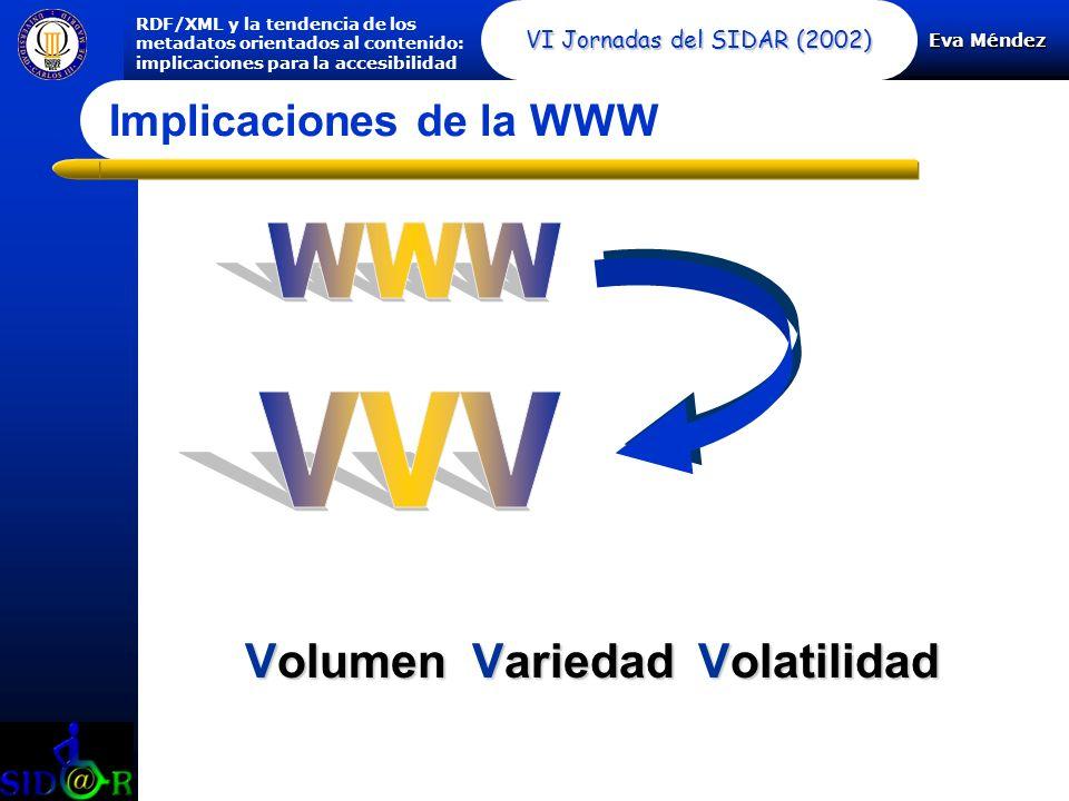 Eva Méndez RDF/XML y la tendencia de los metadatos orientados al contenido: implicaciones para la accesibilidad VI Jornadas del SIDAR (2002) Volumen Volumen Variedad Variedad Volatilidad Implicaciones de la WWW