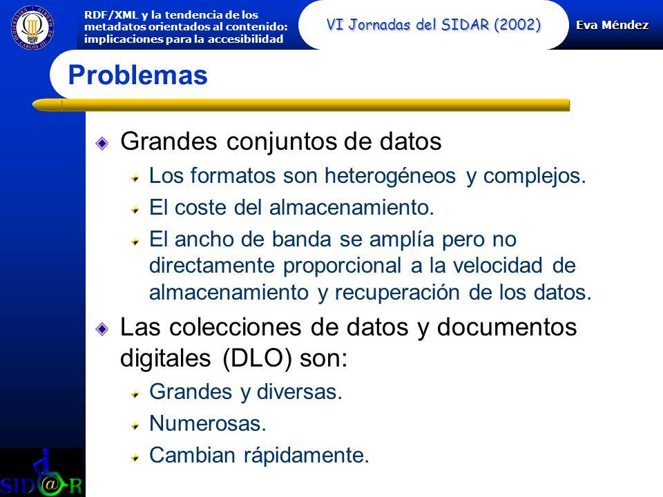 Eva Méndez RDF/XML y la tendencia de los metadatos orientados al contenido: implicaciones para la accesibilidad VI Jornadas del SIDAR (2002) Grandes conjuntos de datos Los formatos son heterogéneos y complejos.