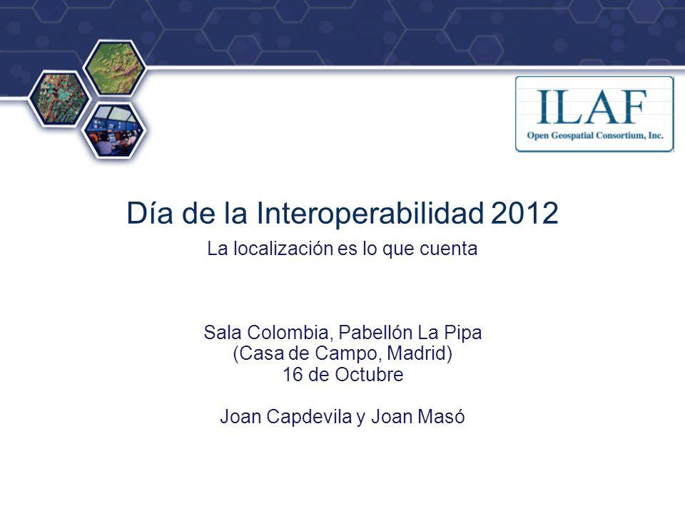 ® Día de la Interoperabilidad 2012 La localización es lo que cuenta Sala Colombia, Pabellón La Pipa (Casa de Campo, Madrid) 16 de Octubre Joan Capdevila y Joan Masó