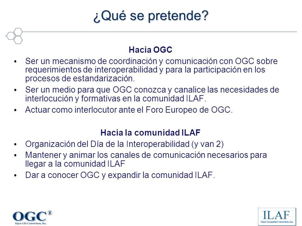 ® ¿Qué se pretende? Hacia OGC Ser un mecanismo de coordinación y comunicación con OGC sobre requerimientos de interoperabilidad y para la participació
