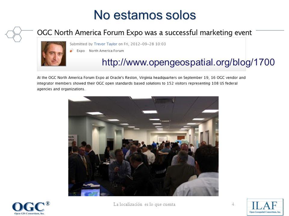 ® No estamos solos La localización es lo que cuenta4 http://www.opengeospatial.org/blog/1700