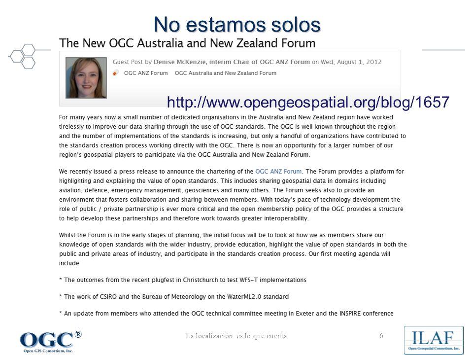 ® No estamos solos La localización es lo que cuenta6 http://www.opengeospatial.org/blog/1657