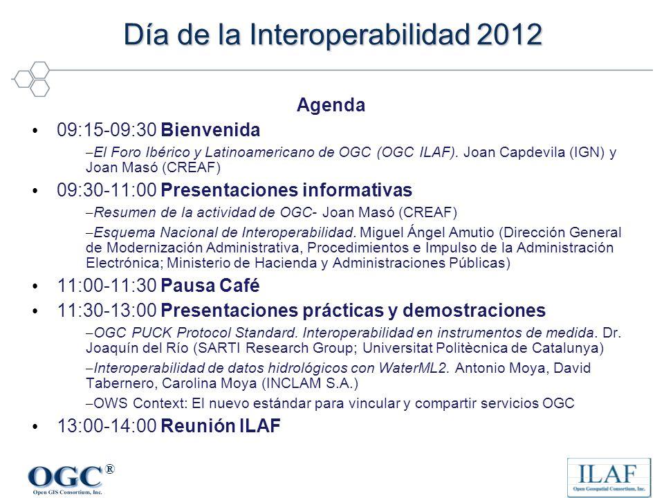 ® Día de la Interoperabilidad 2012 Agenda 09:15-09:30 Bienvenida – El Foro Ibérico y Latinoamericano de OGC (OGC ILAF). Joan Capdevila (IGN) y Joan Ma