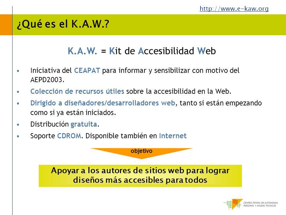 http://www.e-kaw.org K.A.W. = Kit de Accesibilidad Web ¿Qué es el K.A.W.? Iniciativa del CEAPAT para informar y sensibilizar con motivo del AEPD2003.