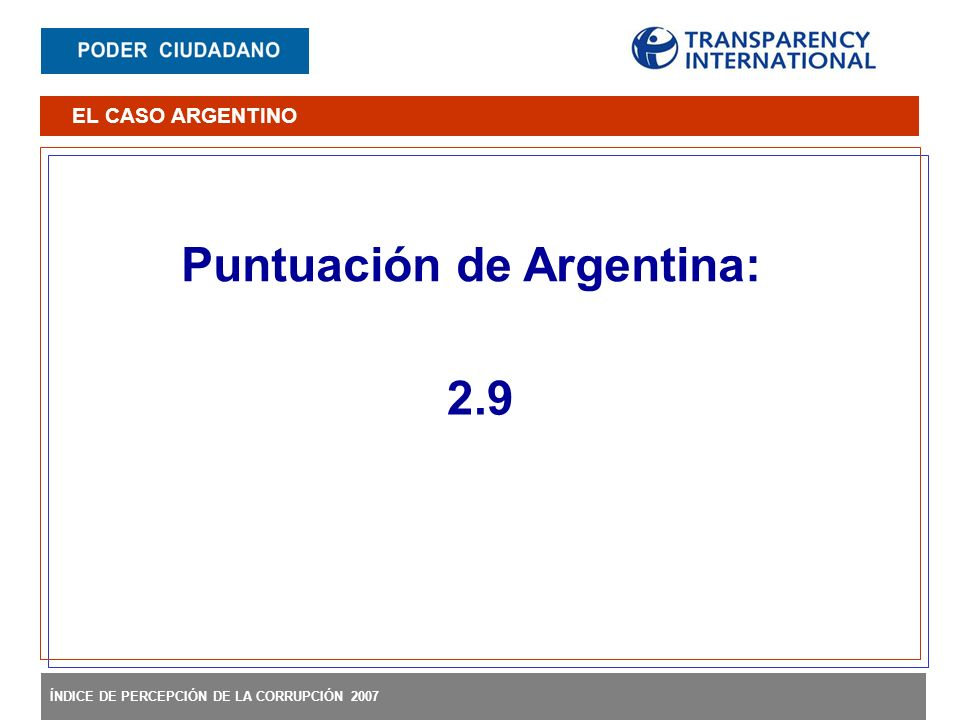 ÍNDICE DE PERCEPCIÓN DE LA CORRUPCIÓN 2007 Puntuación de Argentina: 2.9 EL CASO ARGENTINO