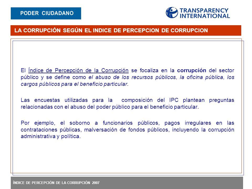 ÍNDICE DE PERCEPCIÓN DE LA CORRUPCIÓN 2007 El Índice de Percepción de la Corrupción se focaliza en la corrupción del sector público y se define como el abuso de los recursos públicos, la oficina pública, los cargos públicos para el beneficio particular.