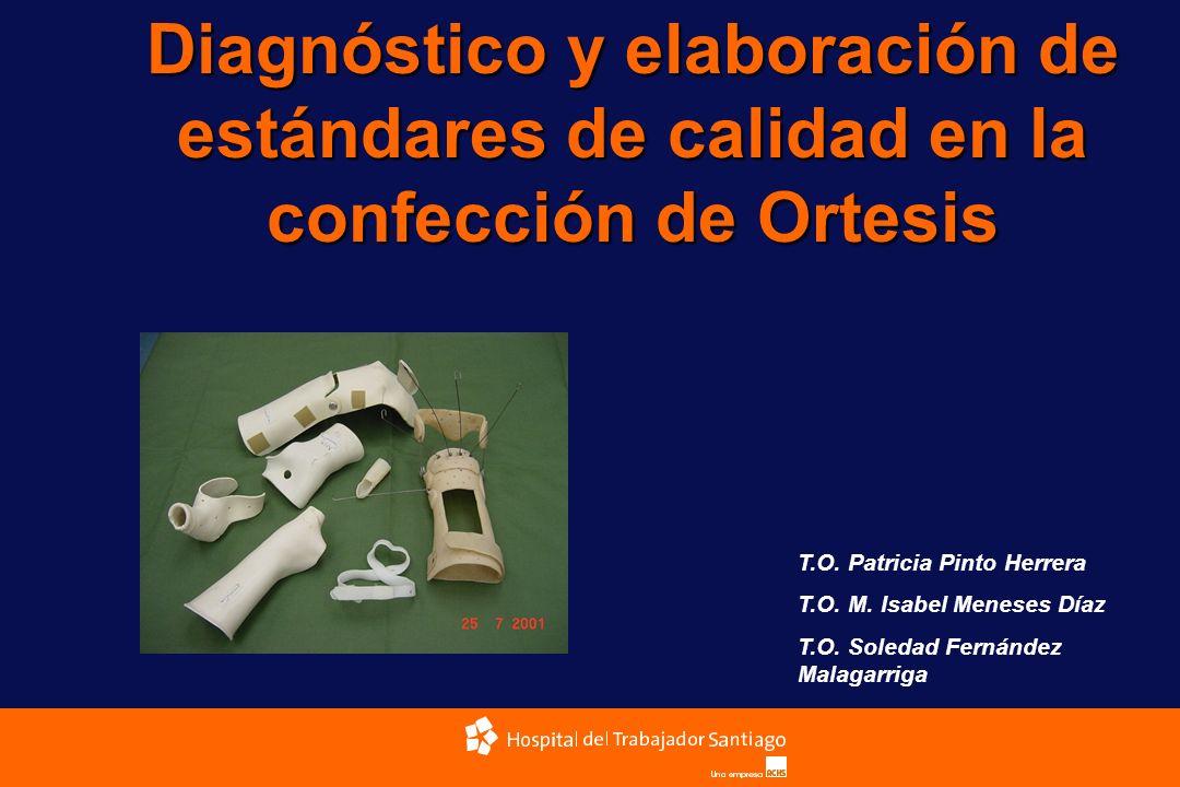 Diagnóstico y elaboración de estándares de calidad en la confección de Ortesis T.O. Patricia Pinto Herrera T.O. M. Isabel Meneses Díaz T.O. Soledad Fe