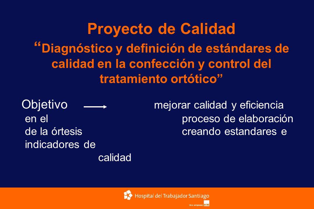 Proyecto de Calidad Diagnóstico y definición de estándares de calidad en la confección y control del tratamiento ortótico Objetivo mejorar calidad y e