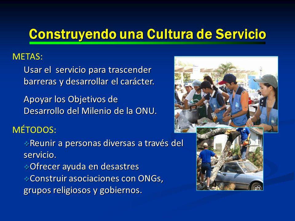 Construyendo una Cultura de Servicio METAS: Usar el servicio para trascender barreras y desarrollar el carácter. Apoyar los Objetivos de Desarrollo de