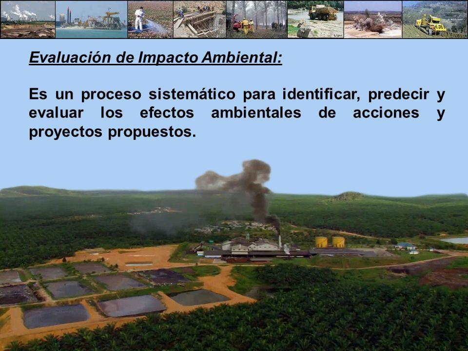 Evaluación de Impacto Ambiental: Es un proceso sistemático para identificar, predecir y evaluar los efectos ambientales de acciones y proyectos propue