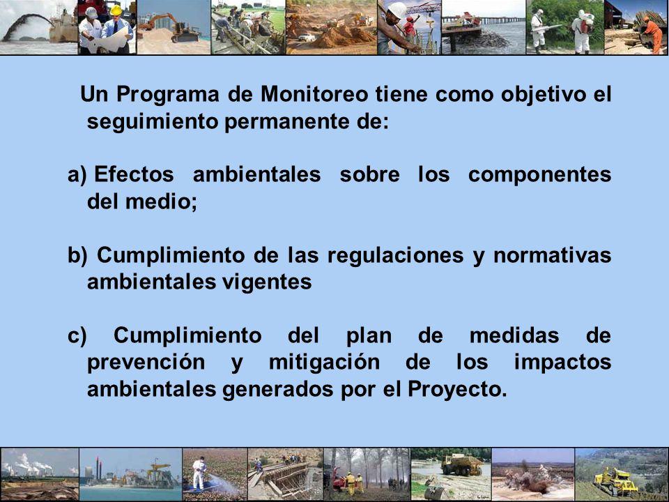 Un Programa de Monitoreo tiene como objetivo el seguimiento permanente de: a) Efectos ambientales sobre los componentes del medio; b) Cumplimiento de
