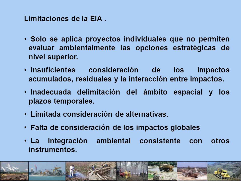 Limitaciones de la EIA. Solo se aplica proyectos individuales que no permiten evaluar ambientalmente las opciones estratégicas de nivel superior. Insu