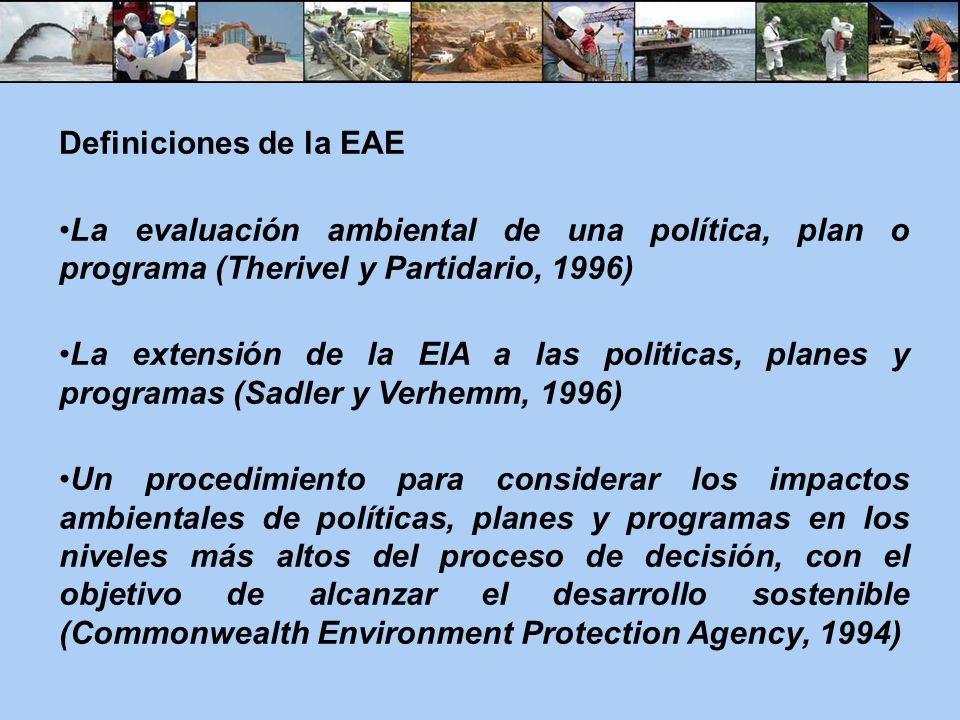 Definiciones de la EAE La evaluación ambiental de una política, plan o programa (Therivel y Partidario, 1996) La extensión de la EIA a las politicas,