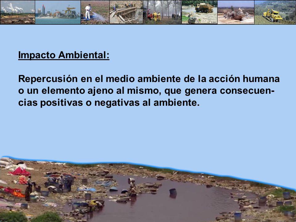Impacto Ambiental: Repercusión en el medio ambiente de la acción humana o un elemento ajeno al mismo, que genera consecuen- cias positivas o negativas